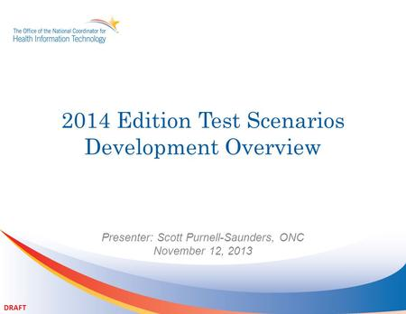 2014 Edition Test Scenarios Development Overview Presenter: Scott Purnell-Saunders, ONC November 12, 2013 DRAFT.