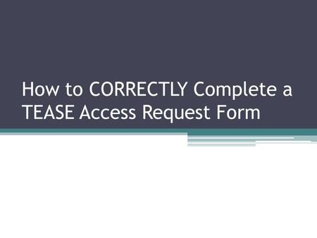 How to CORRECTLY Complete a TEASE Access Request Form.