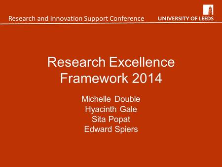 Research Excellence Framework 2014 Michelle Double Hyacinth Gale Sita Popat Edward Spiers Research and Innovation Support Conference.