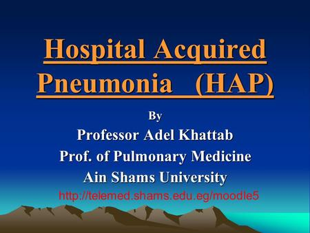 Hospital Acquired Pneumonia (HAP) By Professor Adel Khattab Prof. of Pulmonary Medicine Ain Shams University