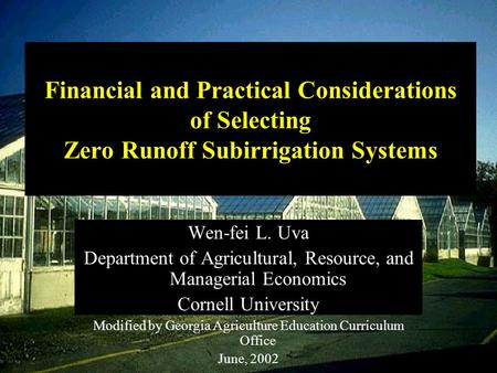 Financial and Practical Considerations of Selecting Zero Runoff Subirrigation Systems Wen-fei L. Uva Department of Agricultural, Resource, and Managerial.