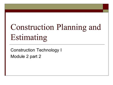 Construction Planning and Estimating Construction Technology I Module 2 part 2.