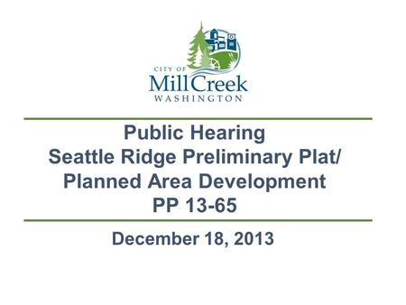 Public Hearing Seattle Ridge Preliminary Plat/ Planned Area Development PP 13-65 December 18, 2013.