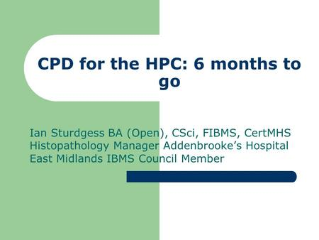 CPD for the HPC: 6 months to go Ian Sturdgess BA (Open), CSci, FIBMS, CertMHS Histopathology Manager Addenbrooke's Hospital East Midlands IBMS Council.