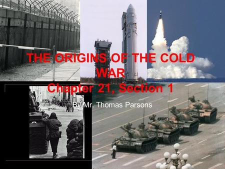 THE ORIGINS OF THE COLD WAR Chapter 21, Section 1 By Mr. Thomas Parsons.