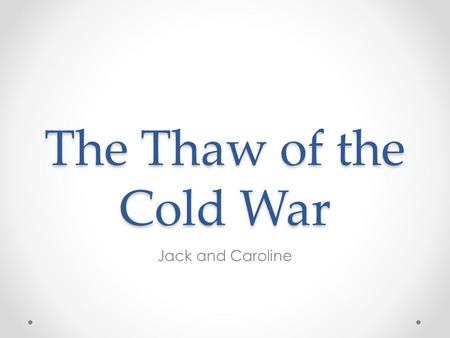 The Thaw of the Cold War Jack and Caroline. Objectives 1.Be familiar with the causes and impacts (Political, social, economic) of 'the thaw', following.