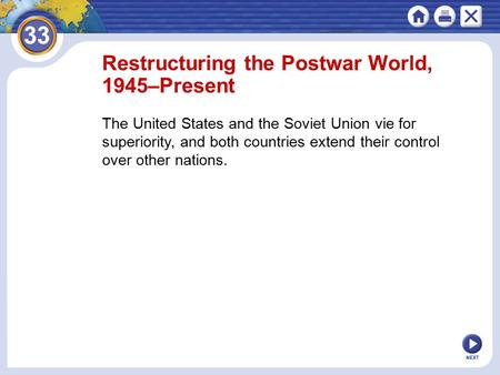 NEXT Restructuring the Postwar World, 1945–Present The United States and the Soviet Union vie for superiority, and both countries extend their control.