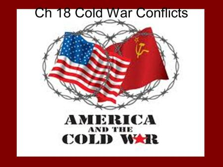 Ch 18 Cold War Conflicts. Main Ideas The Cold War and danger of nuclear war define international affairs, especially after the Korean War. Fear of Communism.