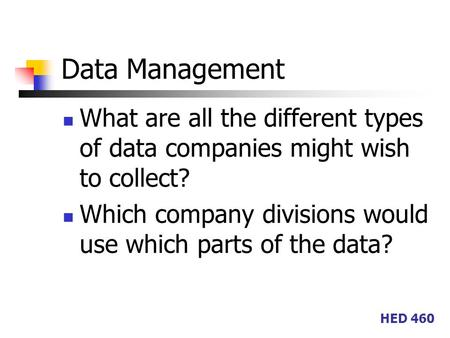 HED 460 Data Management What are all the different types of data companies might wish to collect? Which company divisions would use which parts of the.