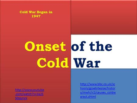 Onset of the Cold War  hools/gcsebitesize/histor y/mwh/ir2/causes_coldw aract.shtml Cold War Began in 1947