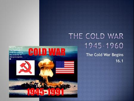 The Cold War Begins 16.1.  FDR passed away right when tensions w/ the S.U. were breaking down.