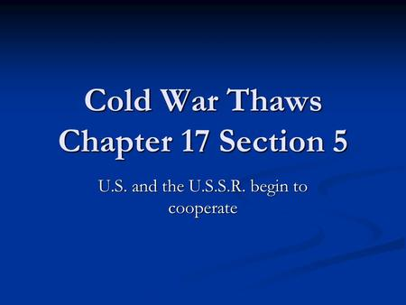 Cold War Thaws Chapter 17 Section 5 U.S. and the U.S.S.R. begin to cooperate.
