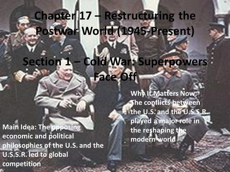 Chapter 17 – Restructuring the Postwar World (1945-Present) Section 1 – Cold War: Superpowers Face Off Main Idea: The opposing economic and political philosophies.