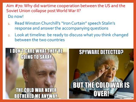 "Aim #70: Why did wartime cooperation between the US and the Soviet Union collapse post World War II? Do now! 1. Read Winston Churchill's ""Iron Curtain"""