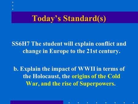 Today's Standard(s) SS6H7 The student will explain conflict and change in Europe to the 21st century. b. Explain the impact of WWII in terms of the Holocaust,