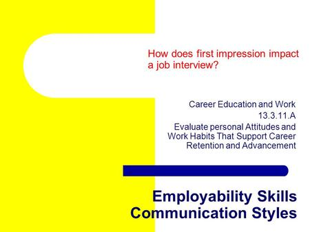 Employability Skills Communication Styles Career Education and Work 13.3.11.A Evaluate personal Attitudes and Work Habits That Support Career Retention.