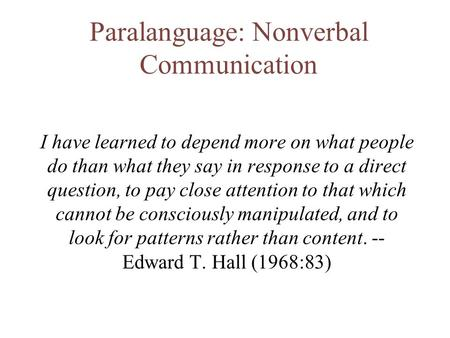 Paralanguage: Nonverbal Communication I have learned to depend more on what people do than what they say in response to a direct question, to pay close.