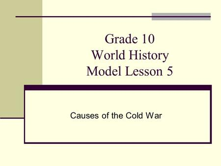 Grade 10 World History Model Lesson 5 Causes of the Cold War.