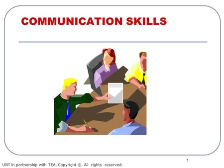 1 COMMUNICATION SKILLS UNT in partnership with TEA. Copyright ©. All rights reserved.