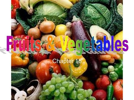 Chapter 16 Objectives Identify nutrients found in fruits & vegetables. Recognize qualities to look for when buying fruits & vegetables. Discuss guidelines.