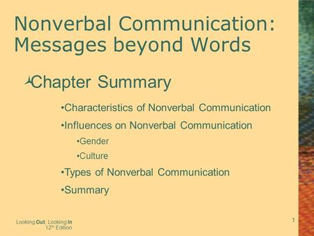 1 Nonverbal Communication: Messages beyond Words Looking Out, Looking In 12 th Edition  Chapter Summary Characteristics of Nonverbal Communication Influences.