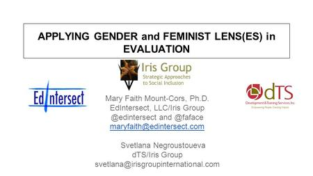 APPLYING GENDER and FEMINIST LENS(ES) in EVALUATION Mary Faith Mount-Cors, Ph.D. EdIntersect, LLC/Iris