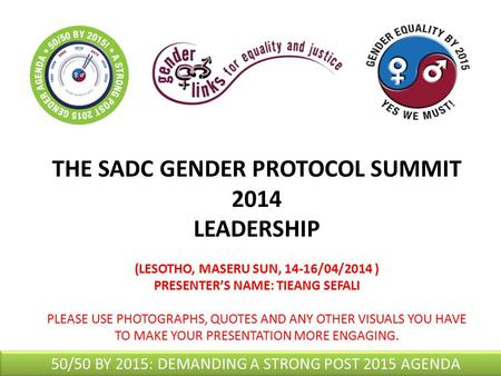 THE SADC GENDER PROTOCOL SUMMIT 2014 LEADERSHIP (LESOTHO, MASERU SUN, 14-16/04/2014 ) PRESENTER'S NAME: TIEANG SEFALI PLEASE USE PHOTOGRAPHS, QUOTES AND.
