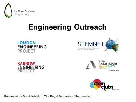 Engineering Outreach Presented by Dominic Nolan. The Royal Academy of Engineering.