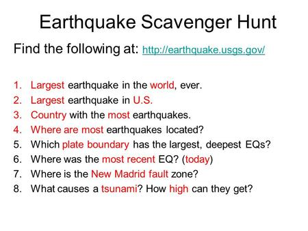 Earthquake Scavenger Hunt Find the following at:   1.Largest earthquake in the world, ever. 2.Largest.