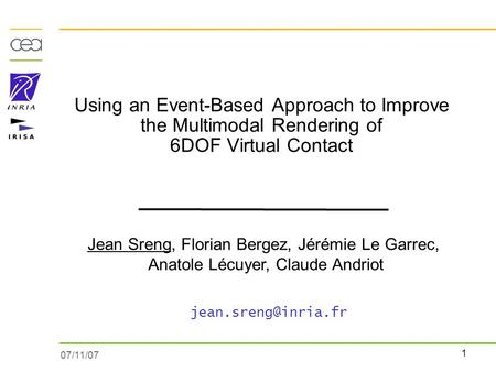 1 07/11/07 Using an Event-Based Approach to Improve the Multimodal Rendering of 6DOF Virtual Contact Jean Sreng, Florian Bergez, Jérémie Le Garrec, Anatole.