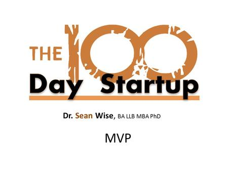 Dr. Sean Wise, BA LLB MBA PhD MVP. In this module you will learn: What is a minimum viable product Where MVP fits in the startup lifecycle How to define.