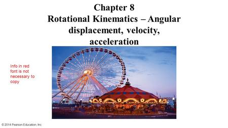 Chapter 8 Rotational Kinematics – Angular displacement, velocity, acceleration © 2014 Pearson Education, Inc. Info in red font is not necessary to copy.
