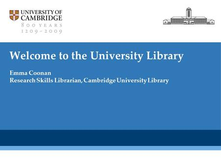 Cambridge University Library Welcome to the University Library Emma Coonan Research Skills Librarian, Cambridge University Library.