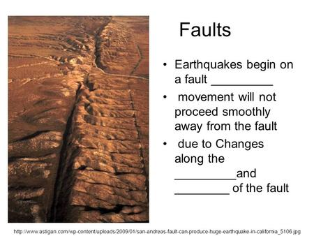 Faults Earthquakes begin on a fault _________ movement will not proceed smoothly away from the fault due to Changes along the _________and ________ of.
