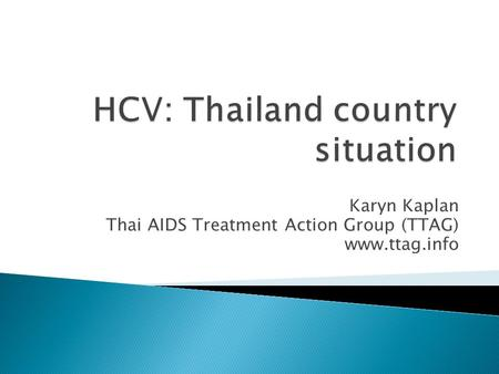 Karyn Kaplan Thai AIDS Treatment Action Group (TTAG) www.ttag.info.