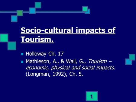 1 Socio-cultural impacts of Tourism. Holloway Ch. 17 Mathieson, A., & Wall, G., Tourism – economic, physical and social impacts. (Longman, 1992), Ch. 5.