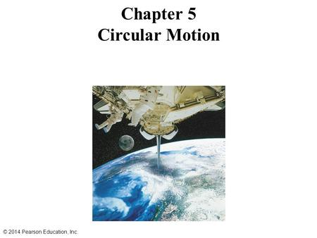 Chapter 5 Circular Motion © 2014 Pearson Education, Inc.