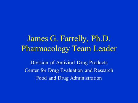 James G. Farrelly, Ph.D. Pharmacology Team Leader Division of Antiviral Drug Products Center for Drug Evaluation and Research Food and Drug Administration.