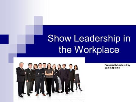 Show Leadership in the Workplace Prepared & Lectured by Sam Capolino.