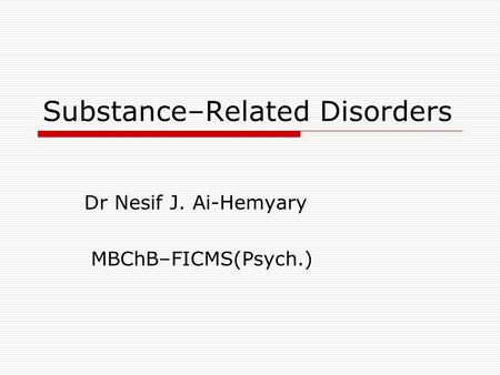 Substance–Related Disorders Dr Nesif J. Ai-Hemyary MBChB–FICMS(Psych.)