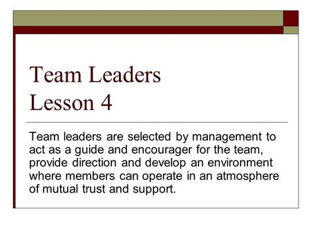 Team Leaders Lesson 4 Team leaders are selected by management to act as a guide and encourager for the team, provide direction and develop an environment.
