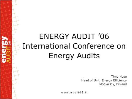 W w w. a u d i t 0 6. f i ENERGY AUDIT '06 International Conference on Energy Audits Timo Husu Head of Unit, Energy Efficiency Motiva Oy, Finland.