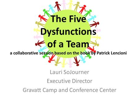 The Five Dysfunctions of a Team a collaborative session based on the book by Patrick Lencioni Lauri SoJourner Executive Director Gravatt Camp and Conference.