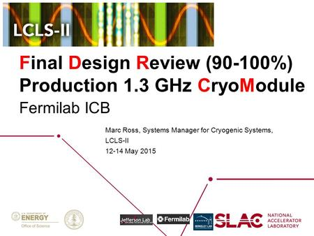 Final Design Review (90-100%) Production 1.3 GHz CryoModule Marc Ross, Systems Manager for <strong>Cryogenic</strong> Systems, LCLS-II 12-14 May 2015 Fermilab ICB.