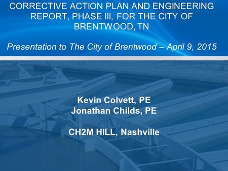 Kevin Colvett, PE Jonathan Childs, PE CH2M HILL, Nashville CORRECTIVE ACTION PLAN AND ENGINEERING REPORT, PHASE III, FOR THE CITY OF BRENTWOOD, TN Presentation.