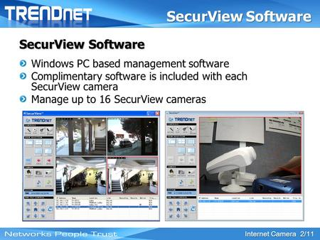 Internet Camera 2/11 SecurView Software Windows PC based management software Complimentary software is included with each SecurView camera Manage up to.