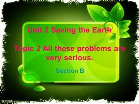 Unit 2 Saving the Earth Topic 2 All these problems are very serious. Section B.