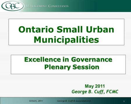 ©OSUM, 2011 George B. Cuff & Associates Ltd. 1 Ontario Small Urban Municipalities Excellence in Governance Plenary Session May 2011 George B. Cuff, FCMC.
