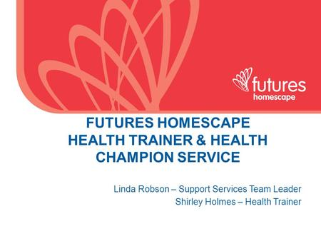 FUTURES HOMESCAPE HEALTH TRAINER & HEALTH CHAMPION SERVICE Linda Robson – Support Services Team Leader Shirley Holmes – Health Trainer.