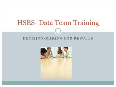DECISION-MAKING FOR RESULTS HSES- Data Team Training.